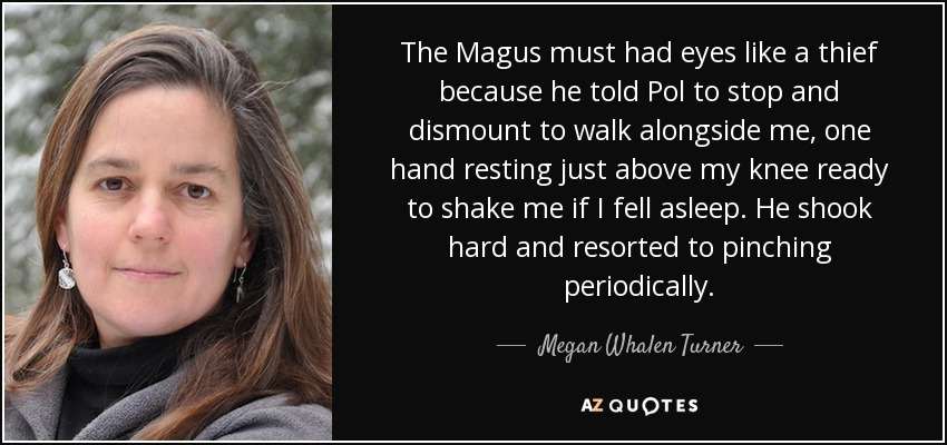 The Magus must had eyes like a thief because he told Pol to stop and dismount to walk alongside me, one hand resting just above my knee ready to shake me if I fell asleep. He shook hard and resorted to pinching periodically. - Megan Whalen Turner