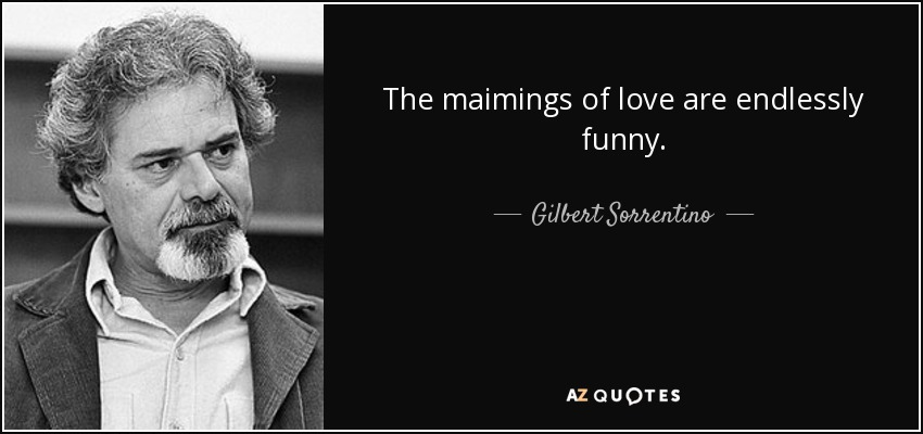 The maimings of love are endlessly funny. - Gilbert Sorrentino