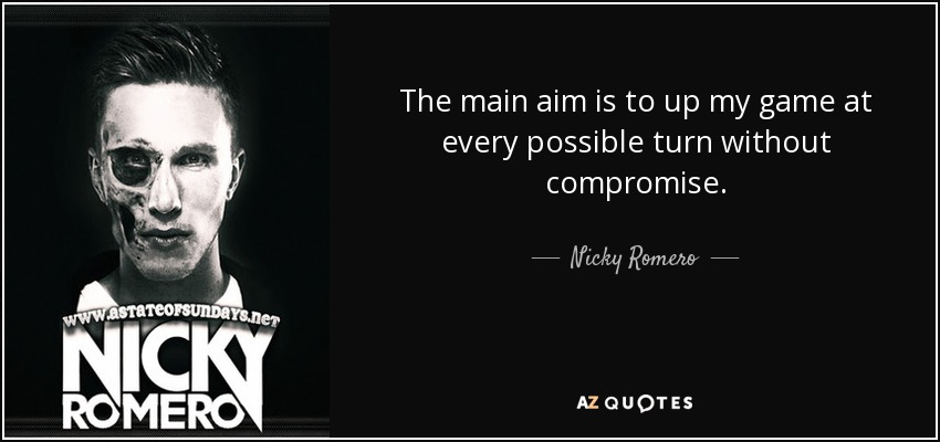 The main aim is to up my game at every possible turn without compromise. - Nicky Romero