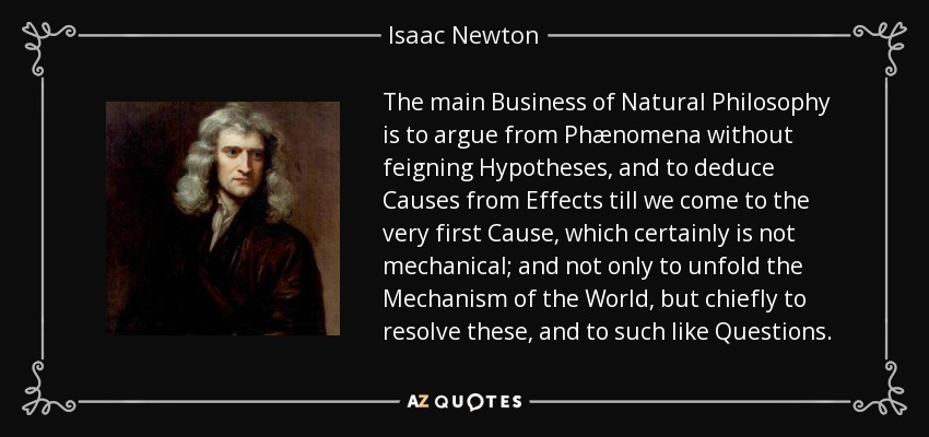 The main Business of Natural Philosophy is to argue from Phænomena without feigning Hypotheses, and to deduce Causes from Effects till we come to the very first Cause, which certainly is not mechanical; and not only to unfold the Mechanism of the World, but chiefly to resolve these, and to such like Questions. - Isaac Newton