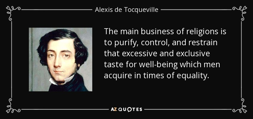 The main business of religions is to purify, control, and restrain that excessive and exclusive taste for well-being which men acquire in times of equality. - Alexis de Tocqueville