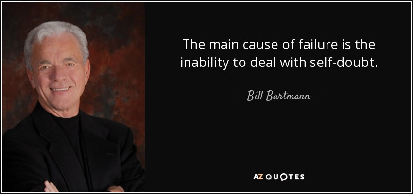 The main cause of failure is the inability to deal with self-doubt. - Bill Bartmann