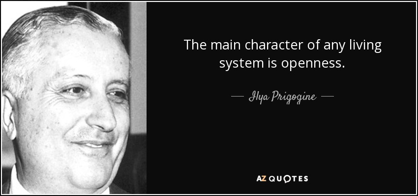 The main character of any living system is openness. - Ilya Prigogine