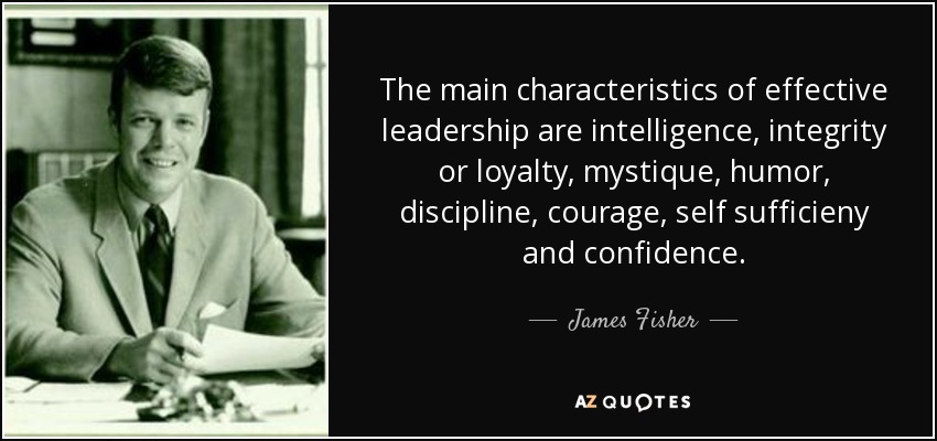 James Fisher Quote The Main Characteristics Of Effective Leadership