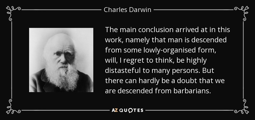 The main conclusion arrived at in this work, namely that man is descended from some lowly-organised form, will, I regret to think, be highly distasteful to many persons. But there can hardly be a doubt that we are descended from barbarians. - Charles Darwin