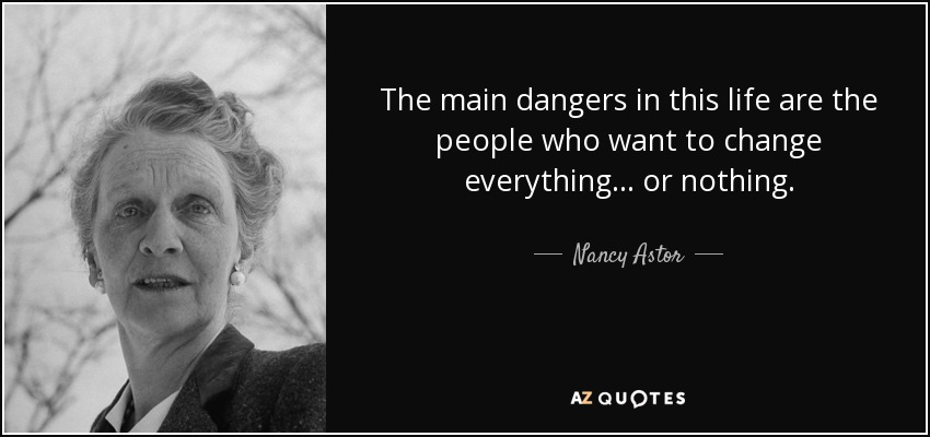 The main dangers in this life are the people who want to change everything... or nothing. - Nancy Astor