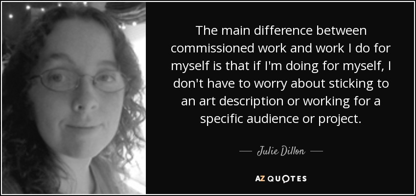 The main difference between commissioned work and work I do for myself is that if I'm doing for myself, I don't have to worry about sticking to an art description or working for a specific audience or project. - Julie Dillon