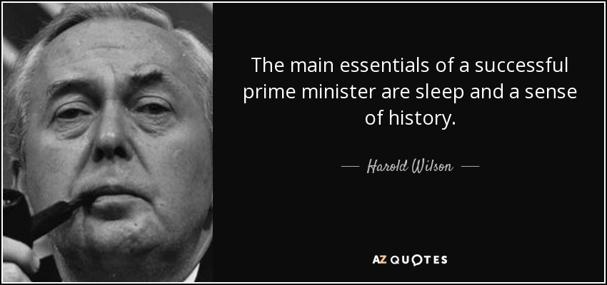 The main essentials of a successful prime minister are sleep and a sense of history. - Harold Wilson