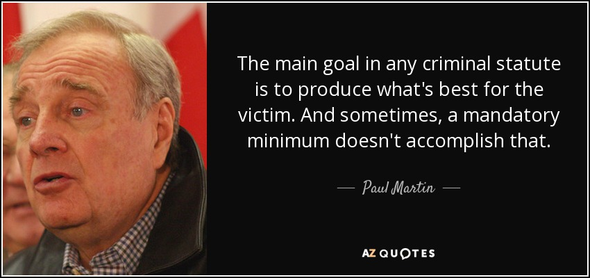 The main goal in any criminal statute is to produce what's best for the victim. And sometimes, a mandatory minimum doesn't accomplish that. - Paul Martin