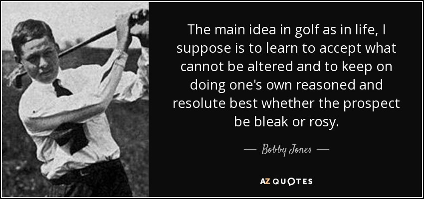 The main idea in golf as in life, I suppose is to learn to accept what cannot be altered and to keep on doing one's own reasoned and resolute best whether the prospect be bleak or rosy. - Bobby Jones