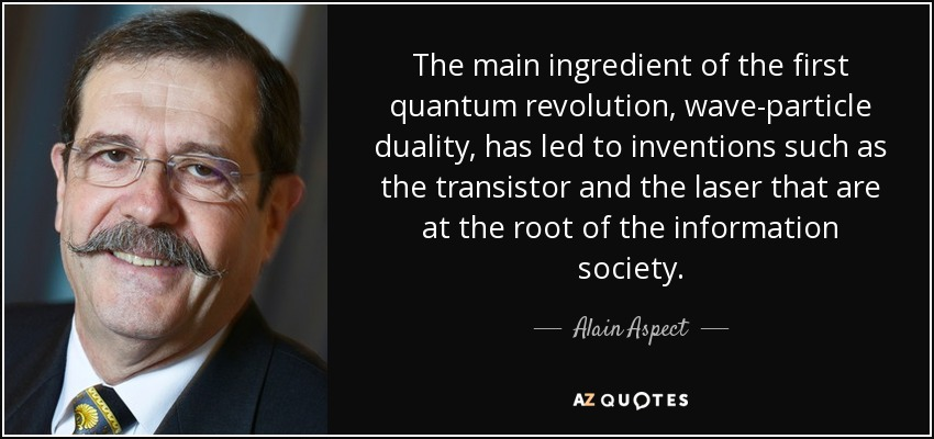 The main ingredient of the first quantum revolution, wave-particle duality, has led to inventions such as the transistor and the laser that are at the root of the information society. - Alain Aspect