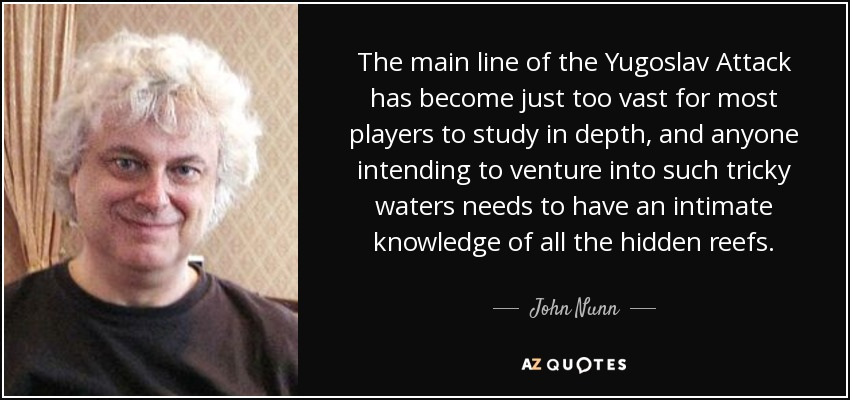 The main line of the Yugoslav Attack has become just too vast for most players to study in depth, and anyone intending to venture into such tricky waters needs to have an intimate knowledge of all the hidden reefs. - John Nunn