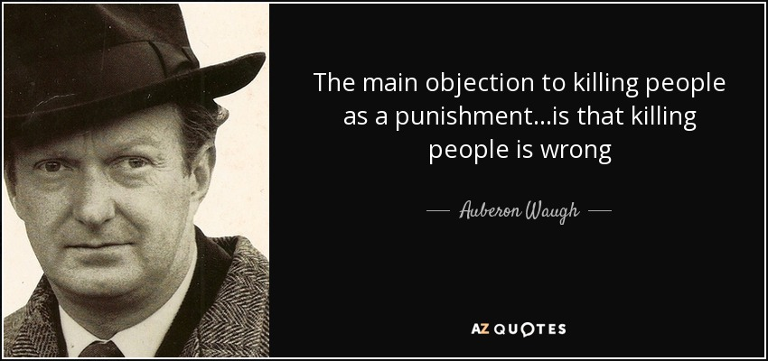 The main objection to killing people as a punishment...is that killing people is wrong - Auberon Waugh