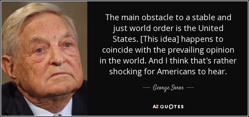 The main obstacle to a stable and just world order is the United States. [This idea] happens to coincide with the prevailing opinion in the world. And I think that's rather shocking for Americans to hear. - George Soros