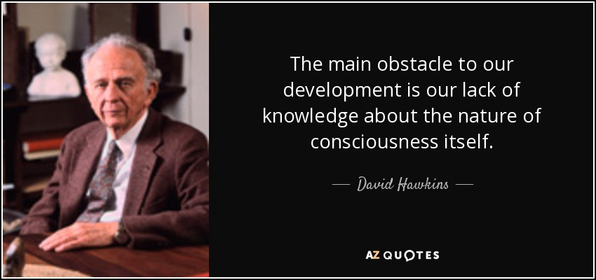 The main obstacle to our development is our lack of knowledge about the nature of consciousness itself. - David Hawkins