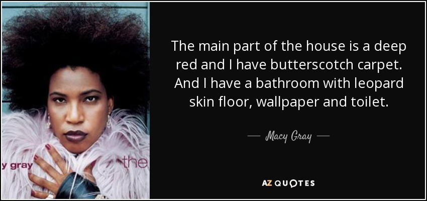 The main part of the house is a deep red and I have butterscotch carpet. And I have a bathroom with leopard skin floor, wallpaper and toilet. - Macy Gray