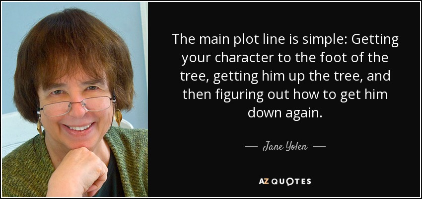 The main plot line is simple: Getting your character to the foot of the tree, getting him up the tree, and then figuring out how to get him down again. - Jane Yolen