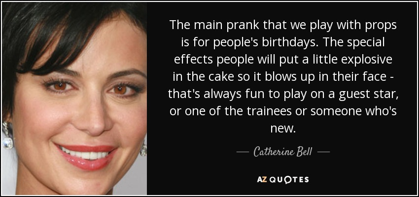 The main prank that we play with props is for people's birthdays. The special effects people will put a little explosive in the cake so it blows up in their face - that's always fun to play on a guest star, or one of the trainees or someone who's new. - Catherine Bell