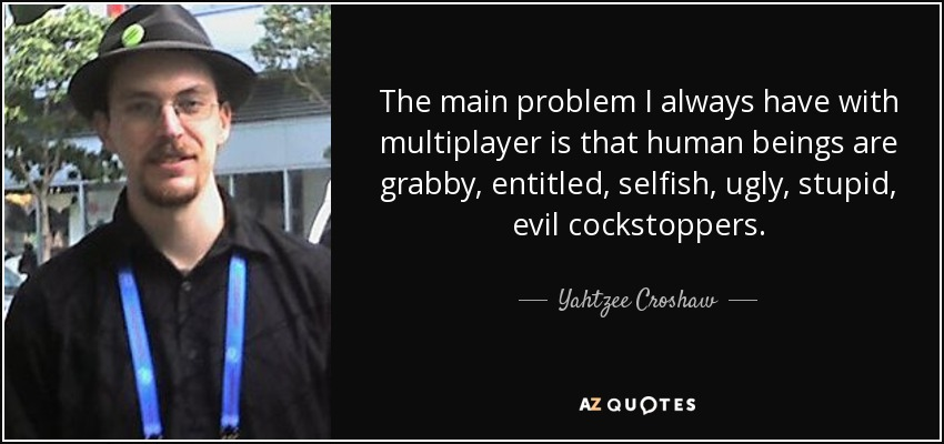 The main problem I always have with multiplayer is that human beings are grabby, entitled, selfish, ugly, stupid, evil cockstoppers. - Yahtzee Croshaw