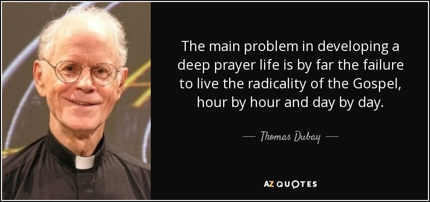 The main problem in developing a deep prayer life is by far the failure to live the radicality of the Gospel, hour by hour and day by day. - Thomas Dubay