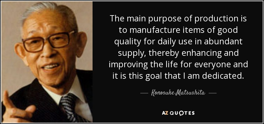The main purpose of production is to manufacture items of good quality for daily use in abundant supply, thereby enhancing and improving the life for everyone and it is this goal that I am dedicated. - Konosuke Matsushita