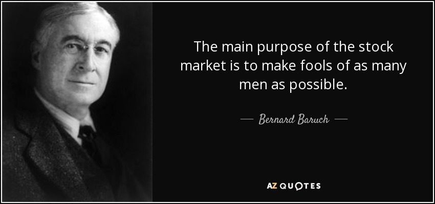 The main purpose of the stock market is to make fools of as many men as possible. - Bernard Baruch