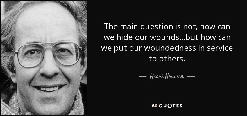 The main question is not, how can we hide our wounds...but how can we put our woundedness in service to others. - Henri Nouwen