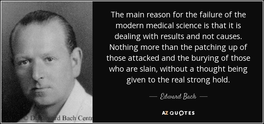 The main reason for the failure of the modern medical science is that it is dealing with results and not causes. Nothing more than the patching up of those attacked and the burying of those who are slain, without a thought being given to the real strong hold. - Edward Bach