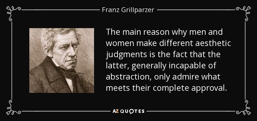 The main reason why men and women make different aesthetic judgments is the fact that the latter, generally incapable of abstraction, only admire what meets their complete approval. - Franz Grillparzer
