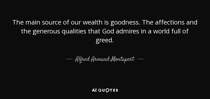 The main source of our wealth is goodness. The affections and the generous qualities that God admires in a world full of greed. - Alfred Armand Montapert