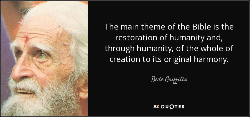 The main theme of the Bible is the restoration of humanity and, through humanity, of the whole of creation to its original harmony. - Bede Griffiths