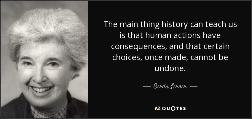 The main thing history can teach us is that human actions have consequences, and that certain choices, once made, cannot be undone. - Gerda Lerner