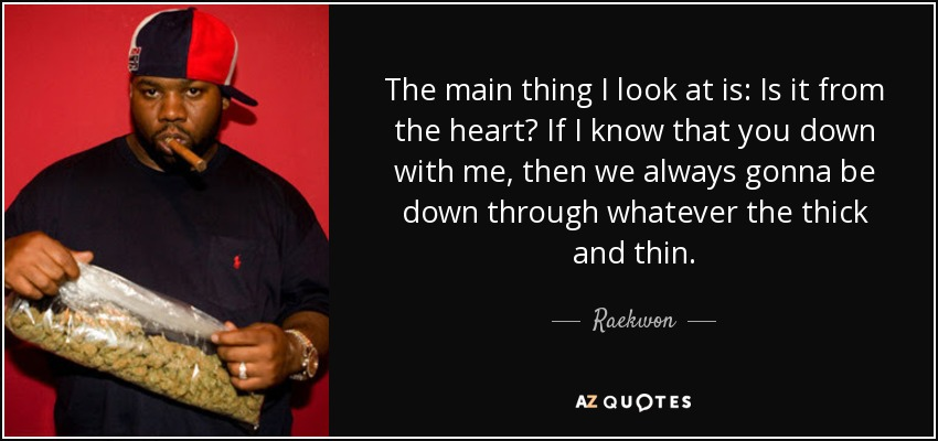 The main thing I look at is: Is it from the heart? If I know that you down with me, then we always gonna be down through whatever the thick and thin. - Raekwon