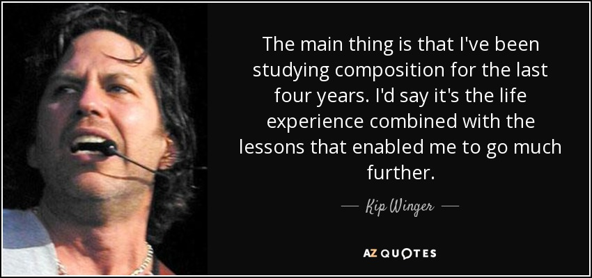 The main thing is that I've been studying composition for the last four years. I'd say it's the life experience combined with the lessons that enabled me to go much further. - Kip Winger