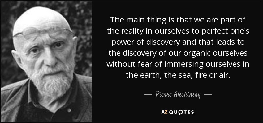 The main thing is that we are part of the reality in ourselves to perfect one's power of discovery and that leads to the discovery of our organic ourselves without fear of immersing ourselves in the earth, the sea, fire or air. - Pierre Alechinsky