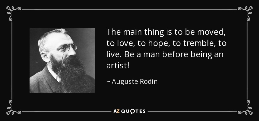 The main thing is to be moved, to love, to hope, to tremble, to live. Be a man before being an artist! - Auguste Rodin