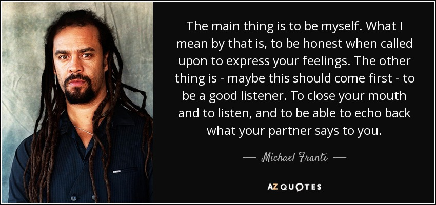 The main thing is to be myself. What I mean by that is, to be honest when called upon to express your feelings. The other thing is - maybe this should come first - to be a good listener. To close your mouth and to listen, and to be able to echo back what your partner says to you. - Michael Franti