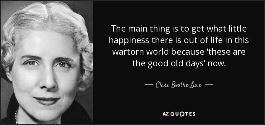 The main thing is to get what little happiness there is out of life in this wartorn world because 'these are the good old days' now. - Clare Boothe Luce