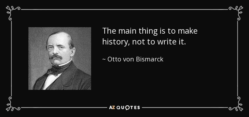 The main thing is to make history, not to write it. - Otto von Bismarck