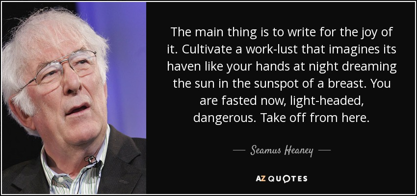 The main thing is to write for the joy of it. Cultivate a work-lust that imagines its haven like your hands at night dreaming the sun in the sunspot of a breast. You are fasted now, light-headed, dangerous. Take off from here. - Seamus Heaney