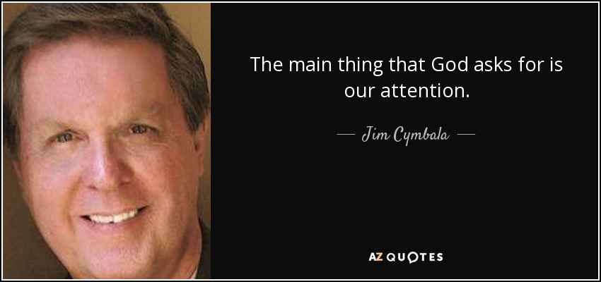 The main thing that God asks for is our attention. - Jim Cymbala