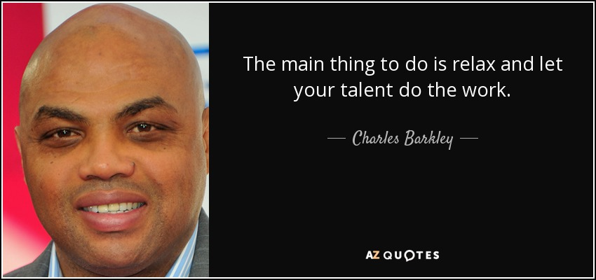 The main thing to do is relax and let your talent do the work. - Charles Barkley