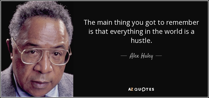 The main thing you got to remember is that everything in the world is a hustle. - Alex Haley