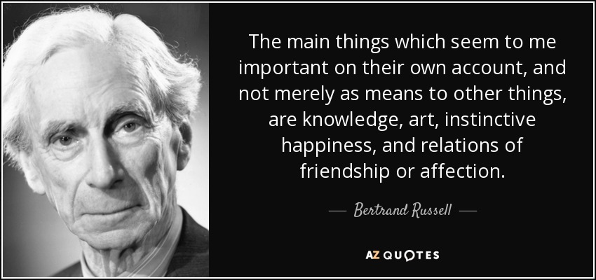 The main things which seem to me important on their own account, and not merely as means to other things, are knowledge, art, instinctive happiness, and relations of friendship or affection. - Bertrand Russell