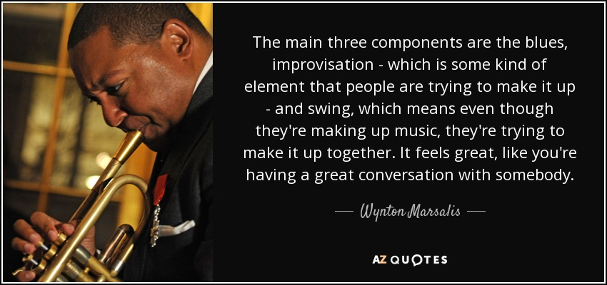 The main three components are the blues, improvisation - which is some kind of element that people are trying to make it up - and swing, which means even though they're making up music, they're trying to make it up together. It feels great, like you're having a great conversation with somebody. - Wynton Marsalis