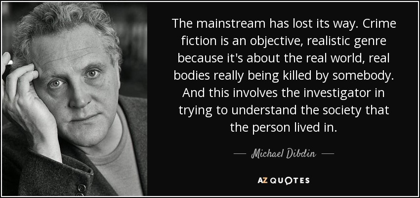 The mainstream has lost its way. Crime fiction is an objective, realistic genre because it's about the real world, real bodies really being killed by somebody. And this involves the investigator in trying to understand the society that the person lived in. - Michael Dibdin