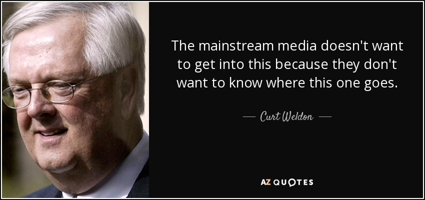 The mainstream media doesn't want to get into this because they don't want to know where this one goes. - Curt Weldon