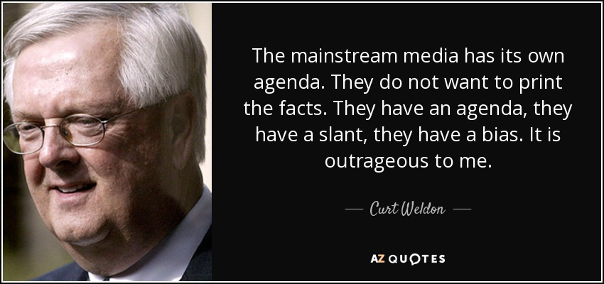 The mainstream media has its own agenda. They do not want to print the facts. They have an agenda, they have a slant, they have a bias. It is outrageous to me. - Curt Weldon