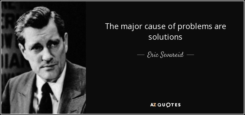 The major cause of problems are solutions - Eric Sevareid