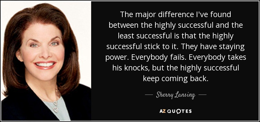 The major difference I've found between the highly successful and the least successful is that the highly successful stick to it. They have staying power. Everybody fails. Everybody takes his knocks, but the highly successful keep coming back. - Sherry Lansing